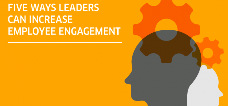 Five ways leaders can increase employee engagement