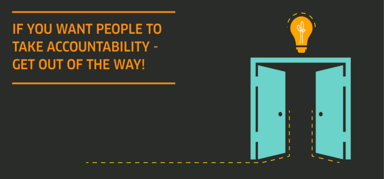 If you want people to take accountability – get out of the way!